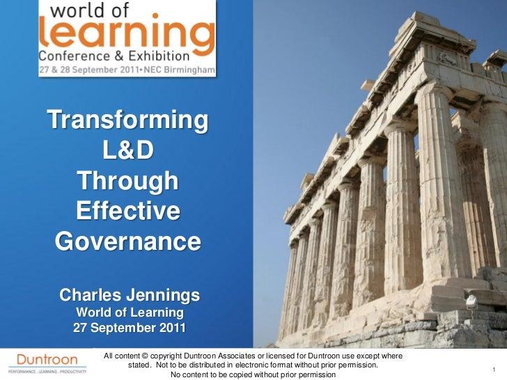 Transforming    L&D  Through  Effective GovernanceCharles Jennings World of Learning 27 September 2011     All content © c...