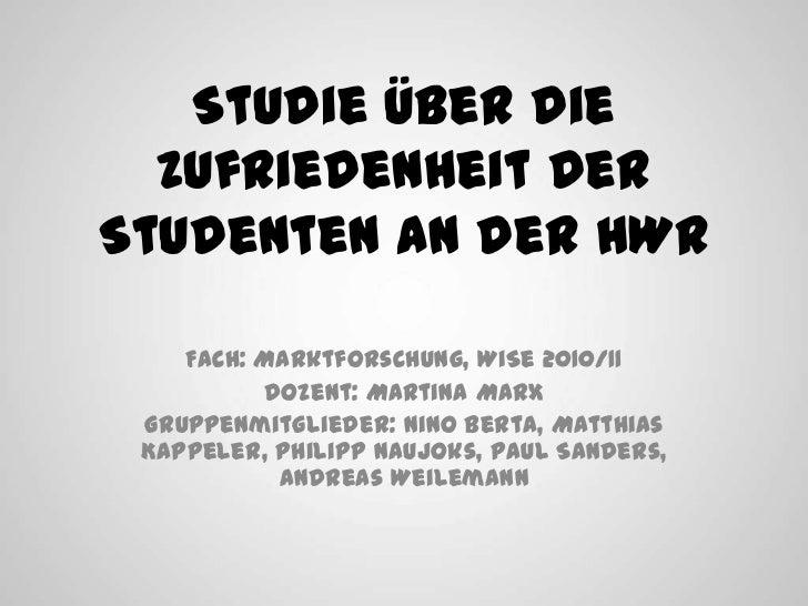 Studie über die Zufriedenheit der Studenten an der HWR<br />Fach: Marktforschung, WiSe 2010/11<br />Dozent: Martina Marx<b...