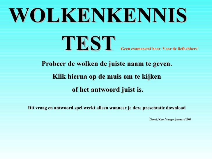 <ul><ul><li>WOLKENKENNIS </li></ul></ul><ul><ul><li>TEST  Geen examenstof hoor. Voor de liefhebbers! </li></ul></ul><ul><l...