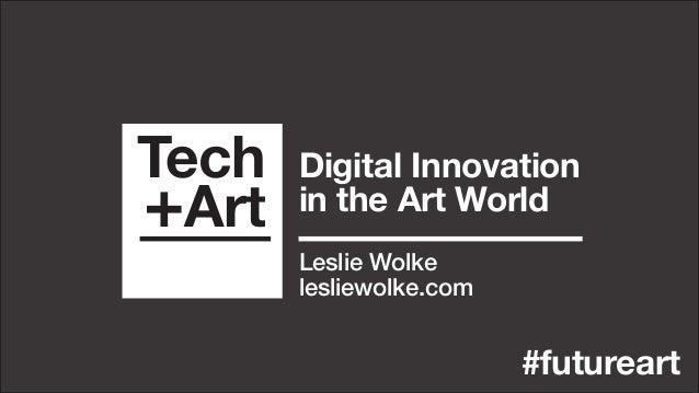 Tech +Art #futureart Digital Innovation in the Art World Leslie Wolke lesliewolke.com