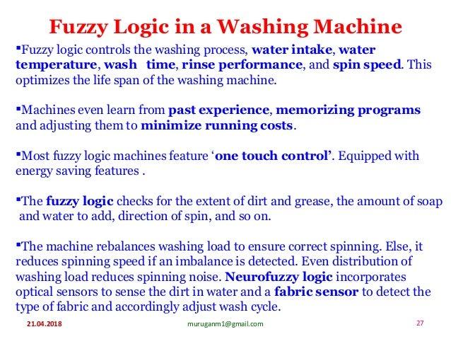 Fuzzy Logic in a Washing Machine 21.04.2018 27muruganm1@gmail.com Fuzzy logic controls the washing process, water intake,...