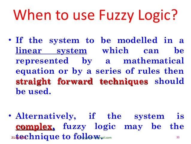 When to use Fuzzy Logic? • If the system to be modelled in a linear system which can be represented by a mathematical equa...