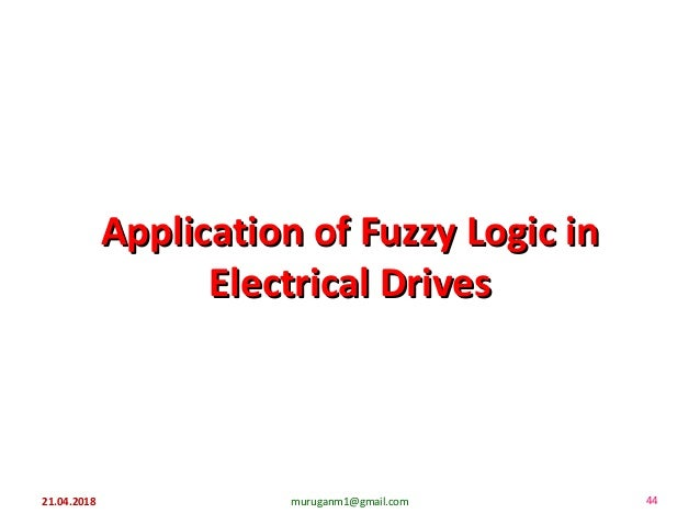 Application of Fuzzy Logic inApplication of Fuzzy Logic in Electrical DrivesElectrical Drives 21.04.2018 muruganm1@gmail.c...