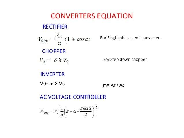 CONVERTERS EQUATION RECTIFIER CHOPPER For Single phase semi converter For Step down chopper INVERTER V0= m X Vs m= Ar / Ac...