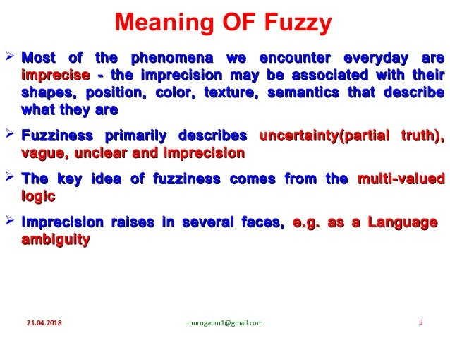 21.04.2018 muruganm1@gmail.com 5 Meaning OF Fuzzy  Most of the phenomena we encounter everyday areMost of the phenomena w...
