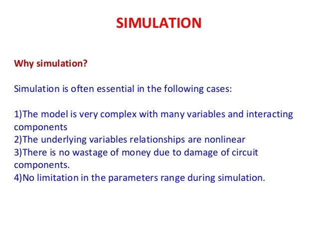SIMULATION Why simulation? Simulation is often essential in the following cases: 1)The model is very complex with many var...