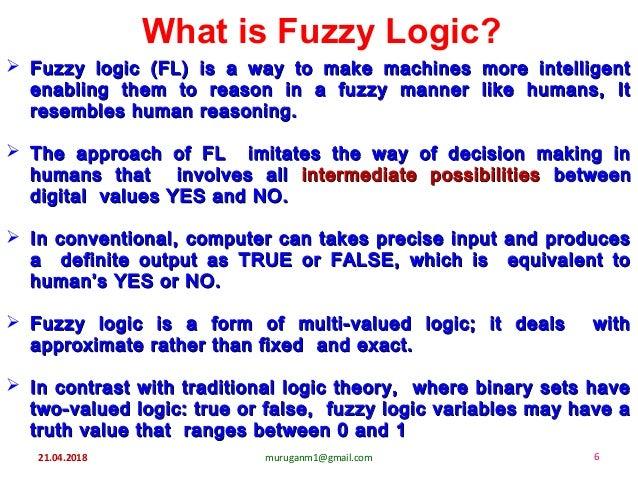 21.04.2018 muruganm1@gmail.com 6 What is Fuzzy Logic?  Fuzzy logic (FL) is a way to make machines more intelligentFuzzy l...