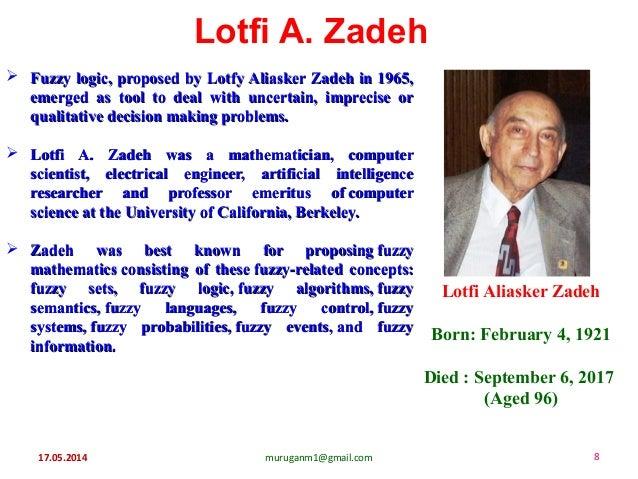 17.05.2014 muruganm1@gmail.com 8 Lotfi A. Zadeh  Fuzzy logic, proposed by Lotfy Aliasker Zadeh in 1965,Fuzzy logic, propo...