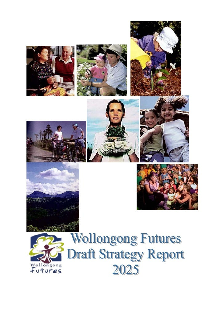 "Wollongong Futures Draft Strategy Report 2005Executive Summary       The Futures Process           ""In the Year 2025, Woll..."