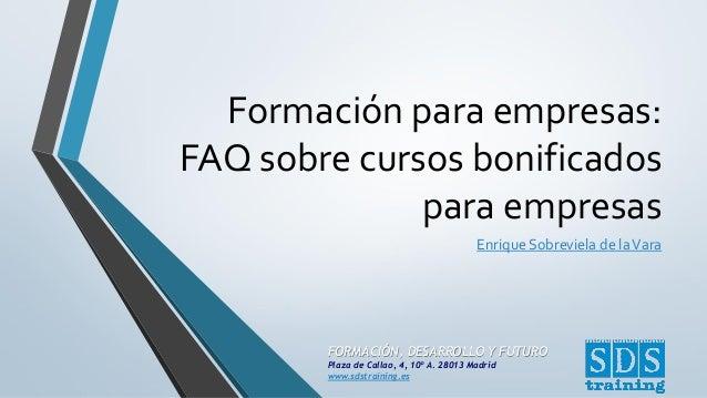 FORMACIÓN, DESARROLLO Y FUTURO  Plaza de Callao, 4, 10º A. 28013 Madrid  www.sdstraining.es  Formación para empresas: FAQ ...