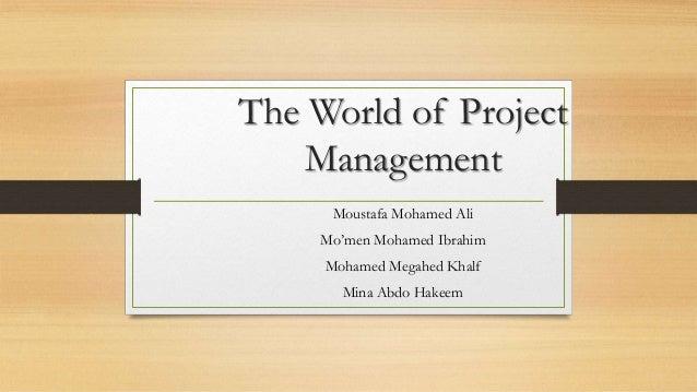 The World of Project Management Moustafa Mohamed Ali Mo'men Mohamed Ibrahim Mohamed Megahed Khalf Mina Abdo Hakeem