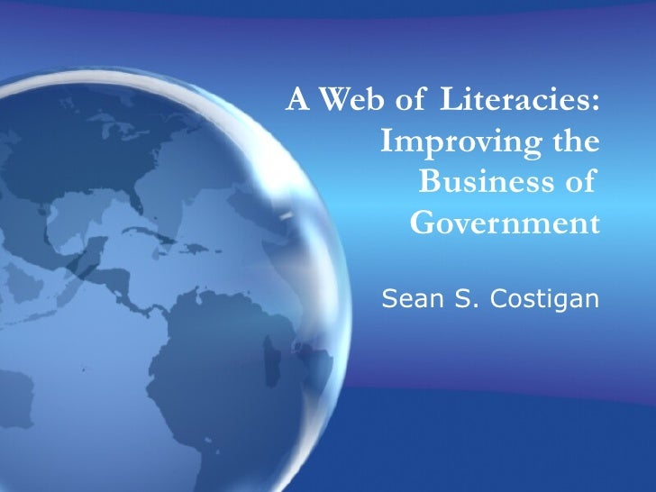 A Web of Literacies: Improving the Business of Government Sean S. Costigan