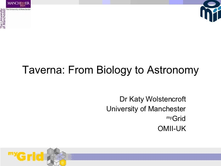 Taverna: From Biology to Astronomy Dr Katy Wolstencroft University of Manchester my Grid OMII-UK