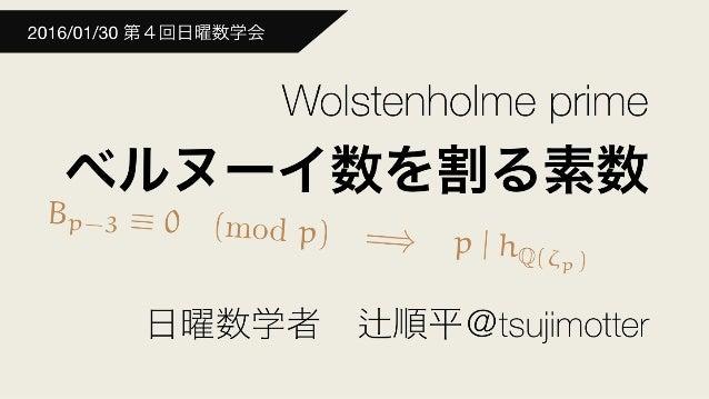 Bp-3 ⌘ 0 (mod p) =) p | h(Q(⇣p))=) p | hQ(⇣p) Wolstenholme prime ベルヌーイ数を割る素数 日曜数学者 順平@tsujimotter 2016/01/30 第4回日曜数学会