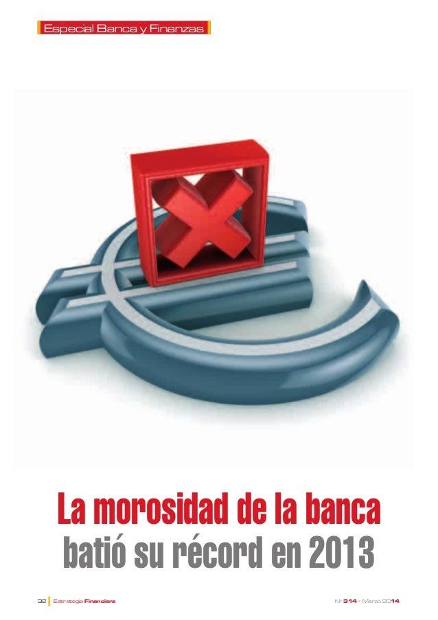Especial Banca y Finanzas  La morosidad de la banca batió su récord en 2013 l  32  Estrategia Financiera  Nº 314 • Marz...