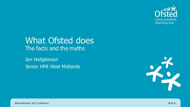 What Ofsted does The facts and the myths Ian Hodgkinson Senior HMI West Midlands Wolverhampton NQT conference Slide 1