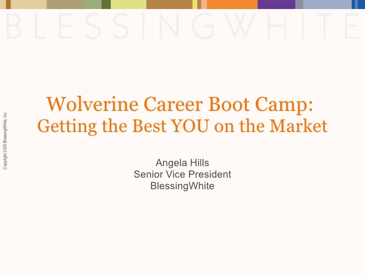 Wolverine Career Boot Camp:  Getting the Best YOU on the Market Angela Hills Senior Vice President BlessingWhite