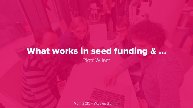 What works in seed funding & … Piotr Wilam April 2015 - Wolves Summit