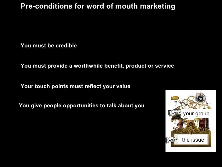 Pre-conditions for word of mouth marketing     You must be credible   You must provide a worthwhile benefit, product or se...