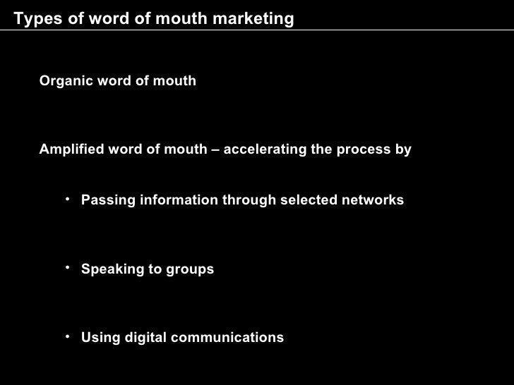 Types of word of mouth marketing     Organic word of mouth      Amplified word of mouth – accelerating the process by     ...