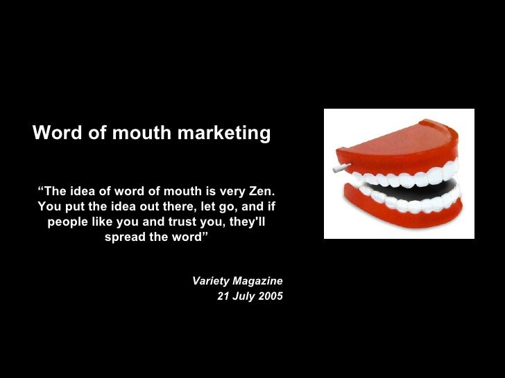 "Word of mouth marketing  ""The idea of word of mouth is very Zen. You put the idea out there, let go, and if  people like y..."