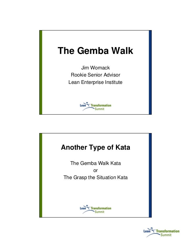 The Gemba Walk        Jim Womack    Rookie Senior Advisor   Lean Enterprise InstituteAnother Type of Kata   The Gemba Walk...
