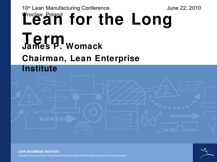Lean for the Long Term James P. Womack Chairman, Lean Enterprise Institute 10 th  Lean Manufacturing Conference Wroclaw, P...