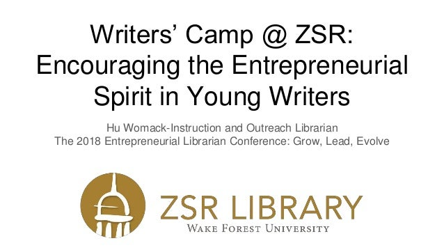 Writers' Camp @ ZSR: Encouraging the Entrepreneurial Spirit in Young Writers Hu Womack-Instruction and Outreach Librarian ...
