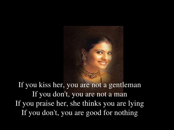 If you kiss her, you are not a gentleman If you don't, you are not a man If you praise her, she thinks you are lying ...