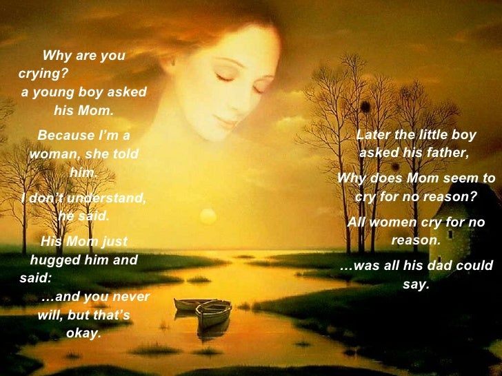 Why are you crying?  a young boy asked his Mom. Because I'm a woman, she told him. I don't understand, he said. His Mom ju...