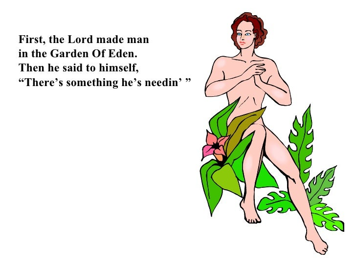 """First, the Lord made man  in the Garden Of Eden. Then he said to himself, """" There's something he's needin' """""""