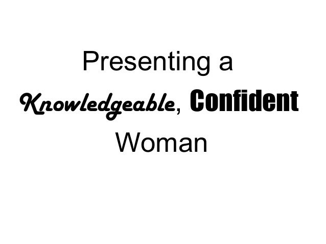 Presenting aKnowledgeable, ConfidentWoman