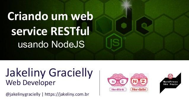 Criando um web service RESTful usando NodeJS Jakeliny Gracielly Web Developer @jakelinygracielly | https://jakeliny.com.br