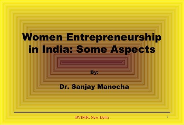 BVIMR, New Delhi Women Entrepreneurship in India: Some Aspects By: Dr. Sanjay Manocha 1