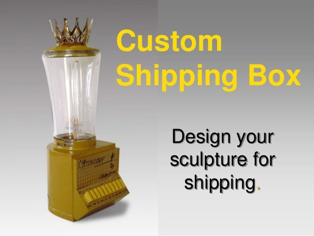 Design your sculpture for shipping. Custom Shipping Box