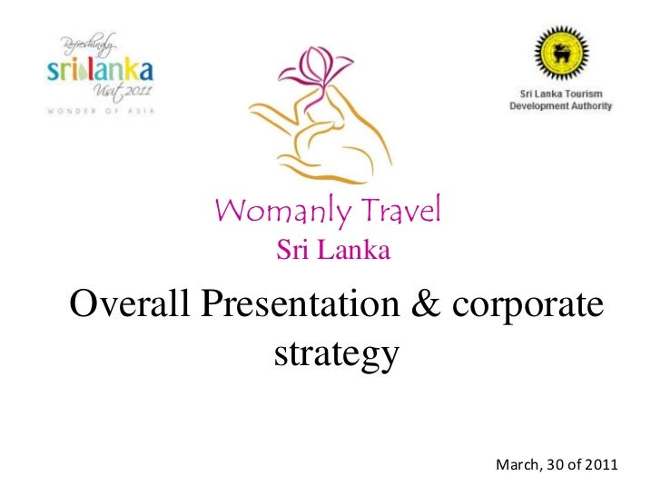 Womanly Travel<br />Sri Lanka<br />Overall Presentation & corporate strategy<br />March, 30 of 2011<br />