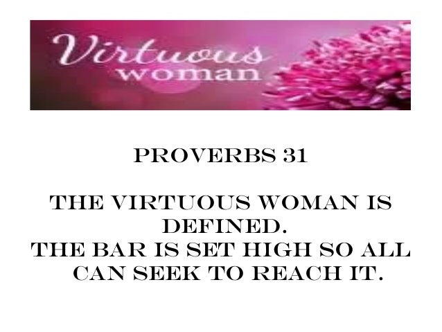 Proverbs 31 The Virtuous Woman is         defined.The bar is set high so all  can seek to reach it.