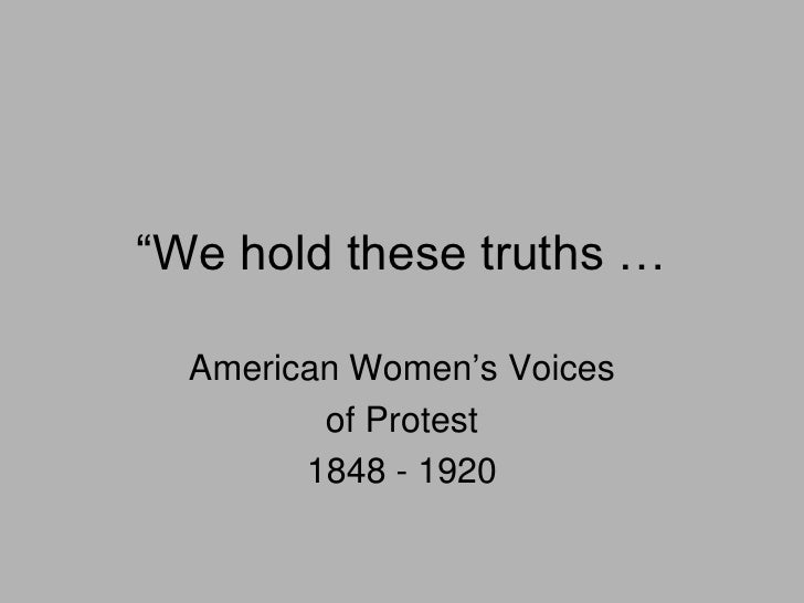 ―We hold these truths …  American Women's Voices         of Protest        1848 - 1920