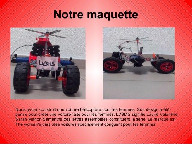 Notre maquette Nous avons construit une voiture hélicoptère pour les femmes. Son design a été pensé pour créer une voiture...