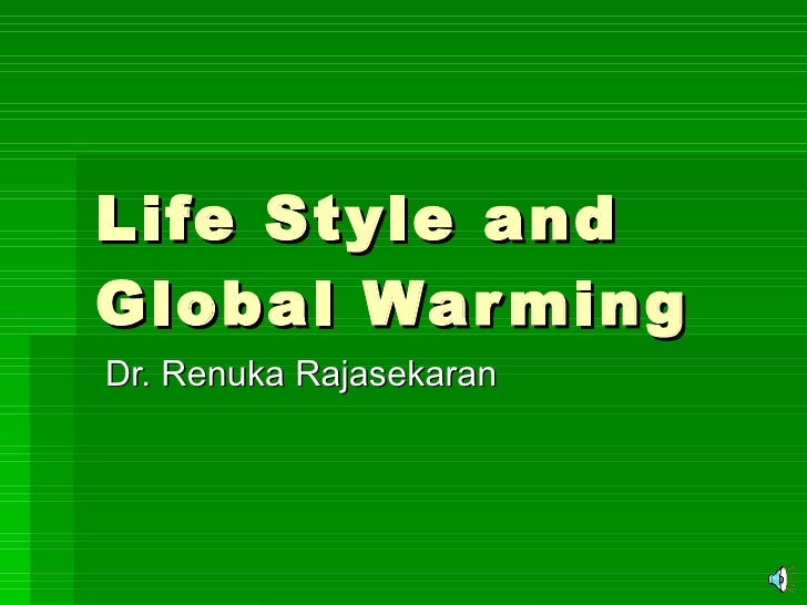 Life Style and Global Warming Dr. Renuka Rajasekaran