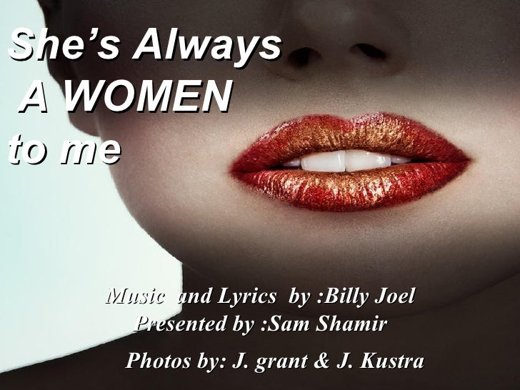 She's Always A WOMEN  to me Music  and Lyrics  by :Billy Joel Presented by :Sam Shamir Photos by: J. grant & J. Kustra