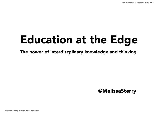 Education at the Edge The power of interdiscplinary knowledge and thinking ! © Melissa Sterry 2017 All Rights Reserved The...