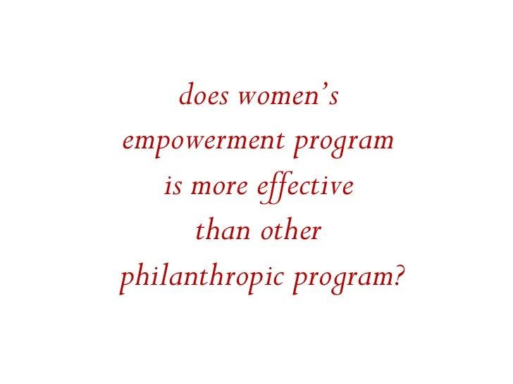 does women'sempowerment program   is more effective      than otherphilanthropic program?