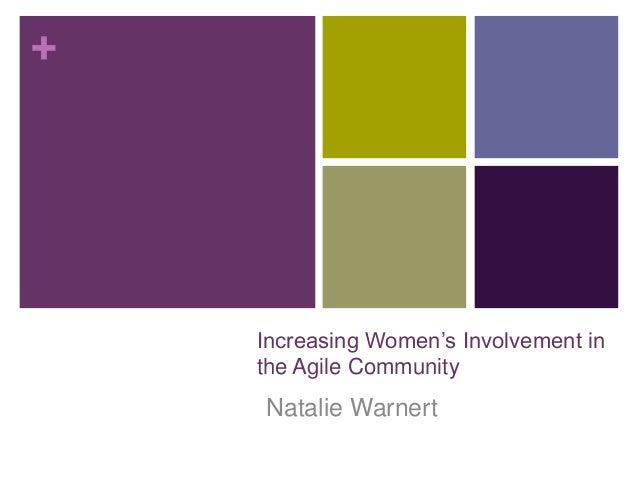+ Increasing Women's Involvement in the Agile Community Natalie Warnert