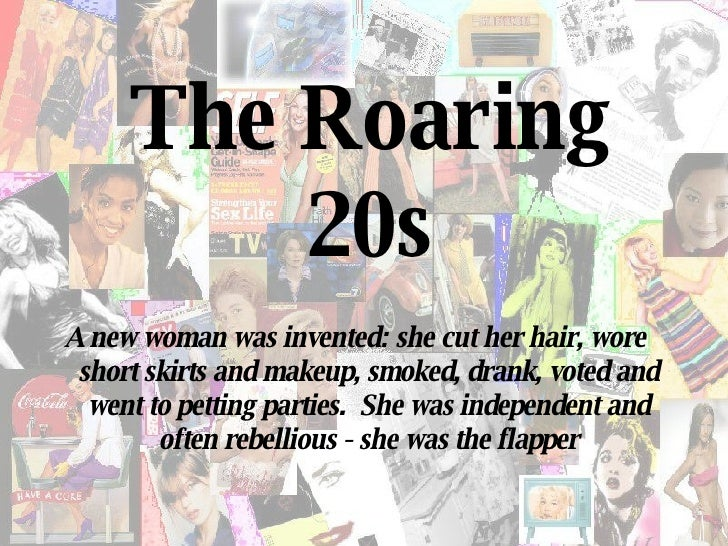 The Roaring 20s A new woman was invented: she cut her hair, wore short skirts and makeup, smoked, drank, voted and went to...