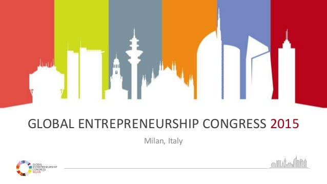GLOBAL ENTREPRENEURSHIP CONGRESS 2015 Milan, Italy