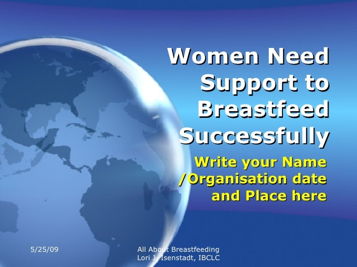 Women Need Support to Breastfeed Successfully Write your Name /Organisation date and Place here 5/25/09 All About Breastfe...
