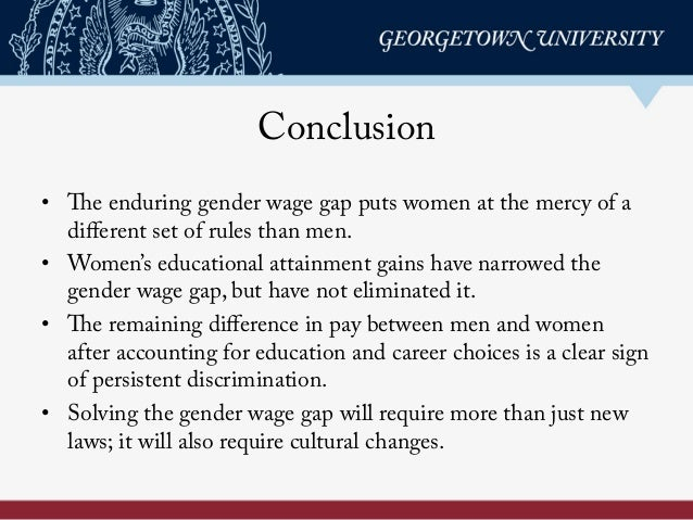 Conclusion • The enduring gender wage gap puts women at the mercy of a different set of rules than men. • Women's educati...