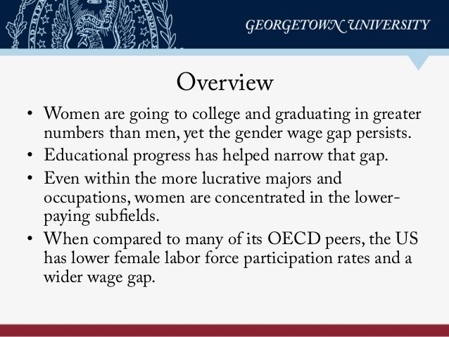 Overview • Women are going to college and graduating in greater numbers than men, yet the gender wage gap persists. • Ed...