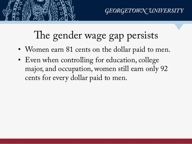 The gender wage gap persists • Women earn 81 cents on the dollar paid to men. • Even when controlling for education, col...